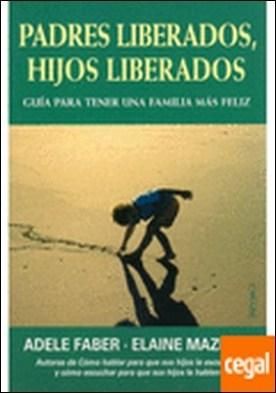 PADRES LIBERADOS, HIJOS LIBERADOS . Guia para tener una familia mas feliz por FABER, ADELE Y MAZLISH, ELAINE PDF