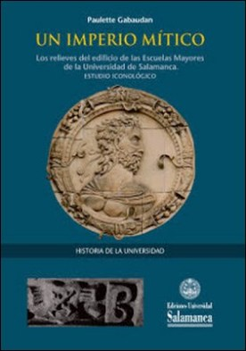 Un imperio mítico: los relieves del edificio de las Escuelas Mayores de la Universidad de Salamanca: estudio iconológico por Paulette GABAUDAN PDF