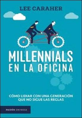 Millennials en la oficina. Cómo lidiar con una generación que no sigue las reglas