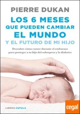 Los 6 meses que pueden cambiar el mundo . y el futuro de mi hijo. Descubre cómo comer durante el embarazo para proteger a tu hijo del sobrepeso y la diabetes