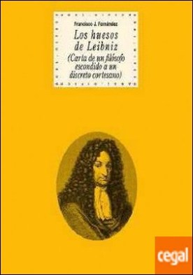 Los huesos de Leibniz . Carta de un filósofo escondido a un discreto cortesano