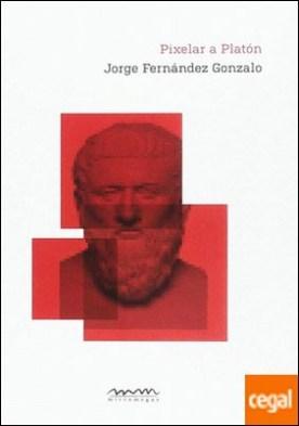 Pixelar a Platón por Fernández Gonzalo, Jorge