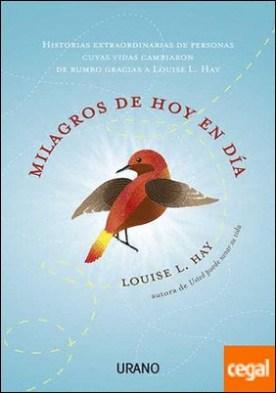 Milagros de hoy en día . Historias extraordinarias de personas cuyas vidas cambiaron de rumbo gracias a Louise L. Hay