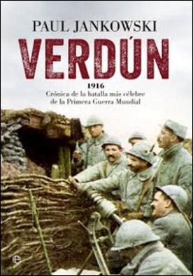 Verdún: 1916. Crónica de la batalla más célebre de la Primera Guerra Mundial