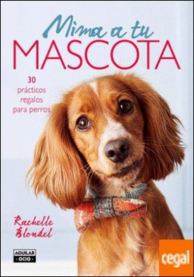 Mima a tu mascota . 30 prácticos regalos para perros