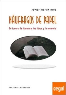 Náufragos de papel . En torno a la literatura, los libros y la memoria por Martín Ríos, Javier