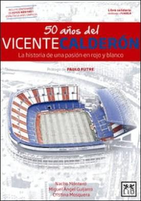 50 años del Vicente Calderón: La historia de una pasión en rojo y blanco por Miguel Ángel Guijarro Nacho Montero Cristina Mosquera PDF