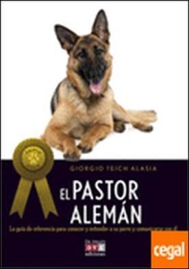 Pastor alemán, El . La guía de referencia para conocer y entender a su perro y comunicarse con él