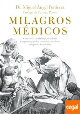 Milagros médicos . Un recorrido por las culturas y las personas que, a través del tiempo, han presenciado curaciones milagrosas e inexplicadas