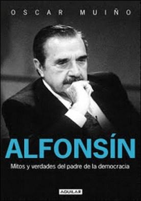 Alfonsín. Mitos y verdades del padre de la democracia por Oscar Muiño PDF