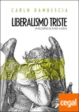 Liberalismo triste . Un recorrido de Burke a Berlín por Gambescia,Carlo PDF