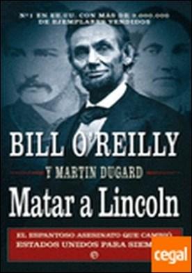 Matar a Lincoln . el espantoso asesinato que cambió Estados Unidos para siempre