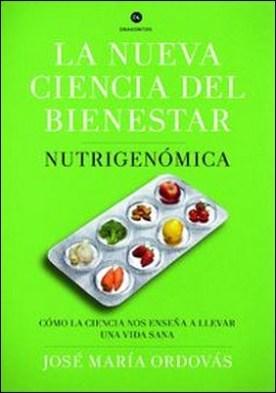 La nueva ciencia del bienestar. Nutrigenómica. Cómo la ciencia nos enseña a llevar una vida sana por José María Ordovas