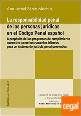 La responsabilidad penal de las personas jurídicas en el Código Penal español . A propósito de los programas de cumplimiento normativo como instrumentos idóneos para un sistema de justicia penal preventiva