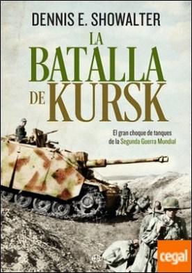 La batalla de Kursk . El gran choque de tanques de la Segunda Guerra Mundial