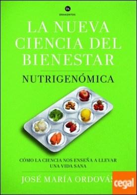 La nueva ciencia del bienestar . Nutrigenómica. Cómo la ciencia nos enseña a llevar una vida sana por Ordovás, José María
