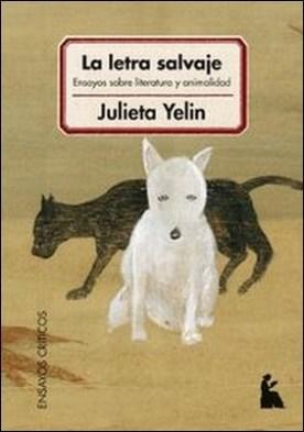 La letra salvaje. Ensayos sobre literatura y animalidad por Julieta Yelin PDF