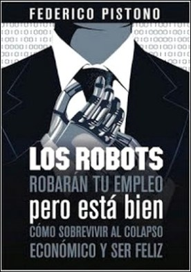 Los robots robarán tu empleo pero está bien: cómo sobrevivir al colapso económico y ser feliz