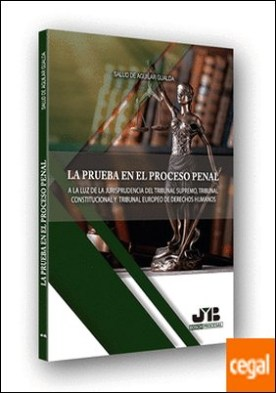 La prueba en el proceso penal . A la luz de la jurisprudencia del Tribunal Supremo, Tribunal Constitucional y Tribunal Europeo de Derechos Humanos