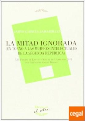 La mitad ignorada . en torno a las mujeres intelectuales de la Segunda República por García Jaramillo, Jairo PDF