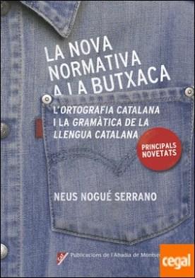 La nova normativa a la butxaca . Principals novetats de 'L'Ortografia catalana' i la 'Gramàtica de la llengua catalana' por Nogué Serrano, Neus PDF