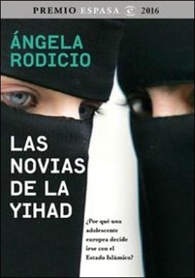 Las novias de la Yihad. Premio Espasa 2016. ¿Por qué una adolescente europea decide irse con el Estado Islámico?