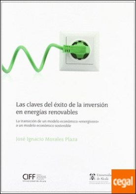 """Las claves del éxito de la inversión en energías renovables . La transición de un modelo económico """"energívoro"""" a un modelo económico sostenible por Morales Plaza, José Ignacio PDF"""