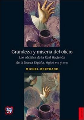 Grandeza y miseria del oficio. Los oficiales de la Real Hacienda de la Nueva España, siglos XVII y XVIII