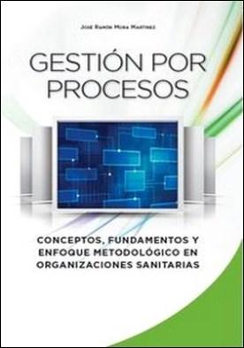 Gestión por procesos. Conceptos, fundamentos y enfoque metodológico en organizaciones sanitarias