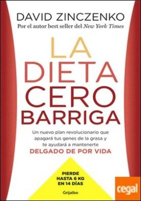 La dieta cero barriga . Un nuevo plan revolucionario que apagará tus genes de la grasa y te ayudará a mantenerte delgado de por vida