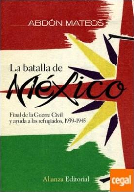 La batalla de México . Final de la Guerra Civil y ayuda a los refugiados 1939-1945