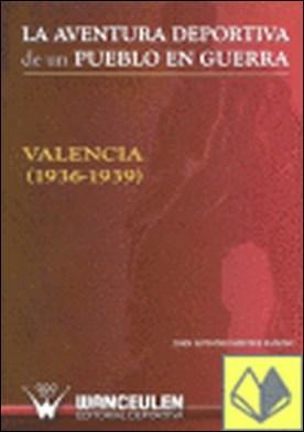 La aventura deportiva de un pueblo en guerra . Valencia, 1936-1939 por Mestre Sancho, Juan A. PDF