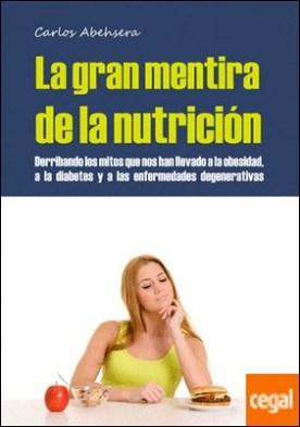 La gran mentira de la nutrición . derribando los mitos que nos han llevado a la obesidad, la diabetes y la enfermedad degenerativa