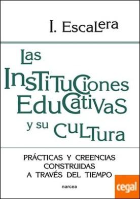 Las instituciones educativas y su cultura . Prácticas y creencias construidas a través del tiempo