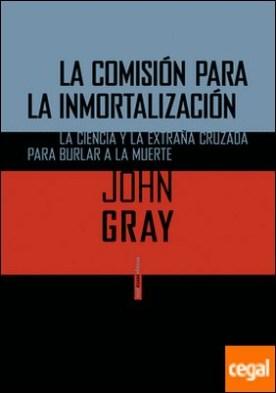 La Comisión para la inmortalización . La ciencia y la extraña cruzada para burlar a la muerte
