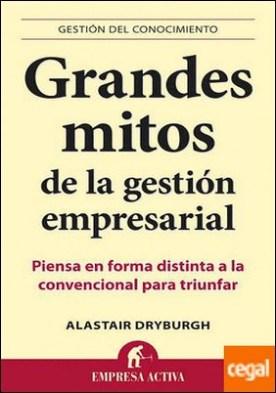 Grandes mitos de la gestión empresarial . Piensa en forma distinta a la convencional para triunfar por Dryburgh, Alastair