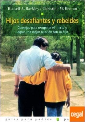 Hijos desafiantes y rebeldes . Consejos para recuperar el afecto y lograr una mejor relación con su hijo