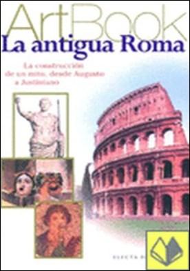 La antigua Roma . La construcción de un mito, desde Augusto a Justiniano