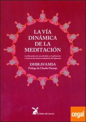 La vía dinámica de la meditación . La liberación y la cura del dolor y el sufrimiento a través de las técnicas medi por Dhiravamsa, Vichitr Ratna