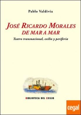 José Ricardo Morales de mar a mar . Teatro transnacional, exilio y periferia