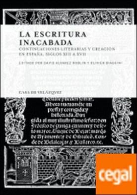 La escritura inacabada . Continuaciones literarias y creación en España. Siglos XIII a XVII por Desconocido