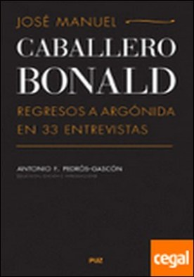 José Manuel Caballero Bonald: Regresos a Argónida en 33 entrevistas . REGRESOS A ARGONIDA EN 33 ENTREVISTAS