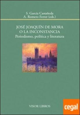 José Joaquín de Mora o la inconstancia. Periodismo, política y literatura por García Castañeda, S. PDF