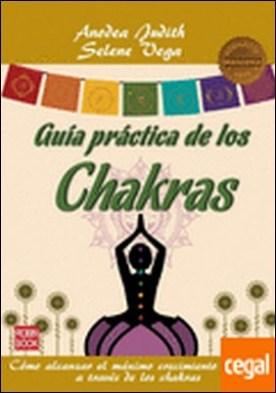 Guia practica de los chakras . Cómo alcanzar el máximo crecimiento personal a través de los chakras por Judith, Anodea