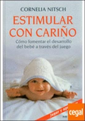 ESTIMULAR CON CARIÑO . Cómo fomentar el desarrollo del bebé a través del juego por NITSCH, CORNELIA PDF