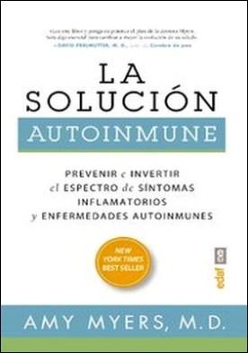 La solución autoinmune. Prevenir e invertir el espectro de síntomas y enfermedades autoinmunes