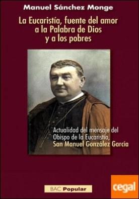La Eucaristía, fuente del amor a la Palabra de Dios y a los pobres . Actualidad del mensaje del Obispo de la Eucaristía, San Manuel González García