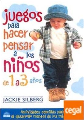 Juegos para hacer pensar a los niños de 1 a 3 años . Actividades sencillas para estimular el desarrollo mental de los mas pequeños por Silberg, Jackie PDF
