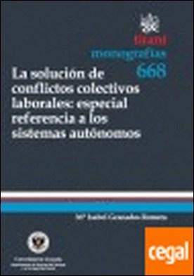 La solución de conflictos colectivos laborales : especial referencia a los siste . Especial referencia a los sistemas autónomos por Mª Isabel Granados Romera PDF