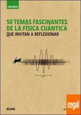Guía Breve. 50 temas fascinantes de la física cuántica . que invitan a reflexionar